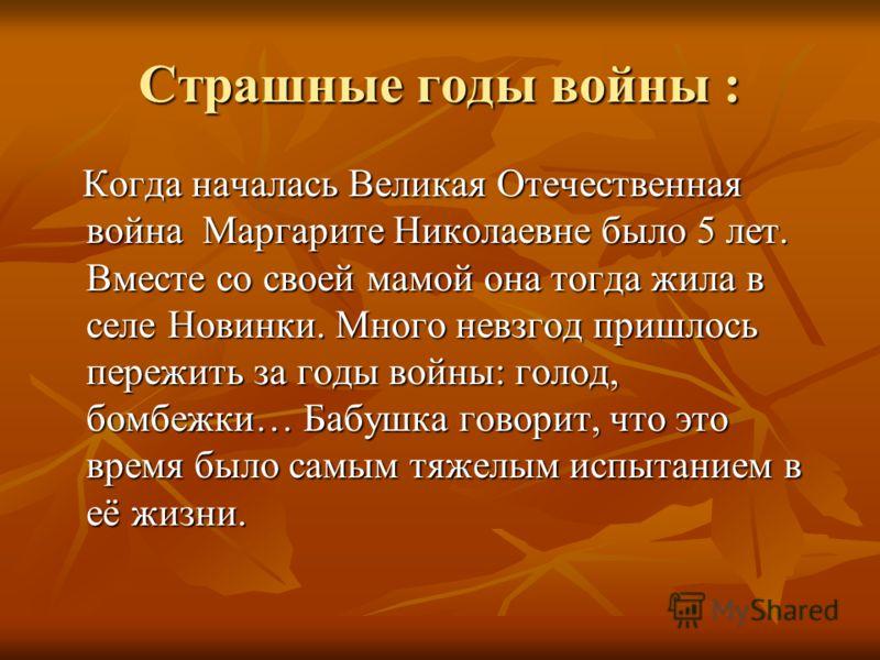 Страшные годы войны : Когда началась Великая Отечественная война Маргарите Николаевне было 5 лет. Вместе со своей мамой она тогда жила в селе Новинки. Много невзгод пришлось пережить за годы войны: голод, бомбежки… Бабушка говорит, что это время было