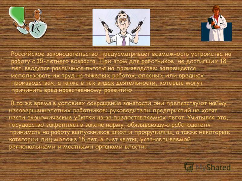 Российское законодательство предусматривает возможность устройства на работу с 15-летнего возраста. При этом для работников, не достигших 18 лет, вводятся различные льготы на производстве: запрещается использовать их труд на тяжелых работах, опасных