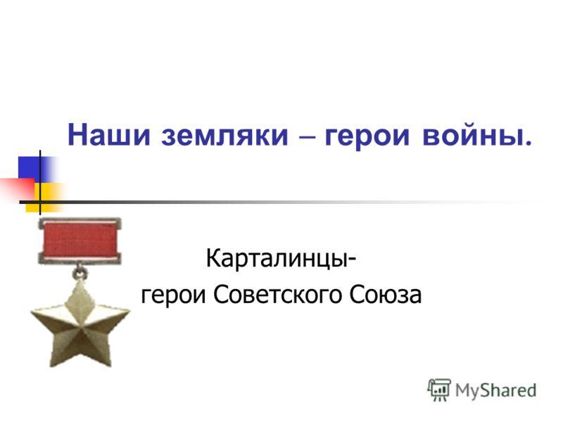 Наши земляки – герои войны. Карталинцы- герои Советского Союза