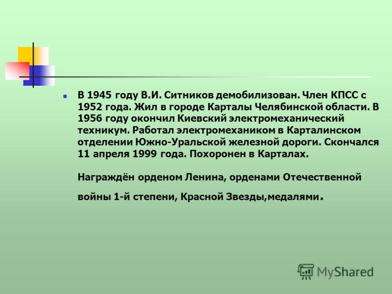 В 1945 году В.И. Ситников демобилизован. Член КПСС с 1952 года. Жил в городе Карталы Челябинской области. В 1956 году окончил Киевский электромеханический техникум. Работал электромехаником в Карталинском отделении Южно-Уральской железной дороги. Ско