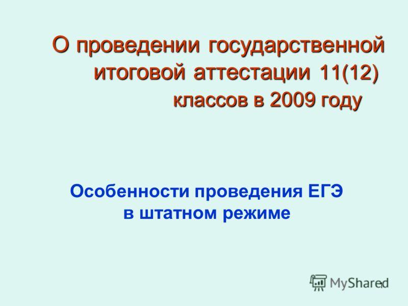 1 О проведении государственной итоговой аттестации 11(12) классов в 2009 году Особенности проведения ЕГЭ в штатном режиме