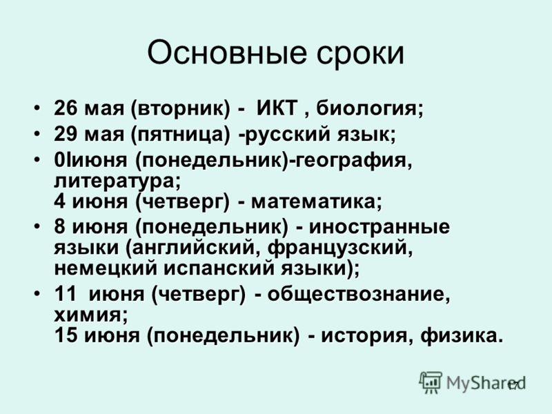 17 Основные сроки 26 мая (вторник) - ИКТ, биология;26 мая (вторник) - ИКТ, биология; 29 мая (пятница) -русский язык;29 мая (пятница) -русский язык; 0Iиюня (понедельник)-география, литература; 4 июня (четверг) - математика;0Iиюня (понедельник)-географ