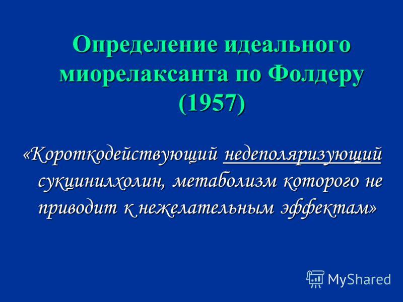 Определение идеального миорелаксанта по Фолдеру (1957) «Короткодействующий недеполяризующий сукцинилхолин, метаболизм которого не приводит к нежелательным эффектам»