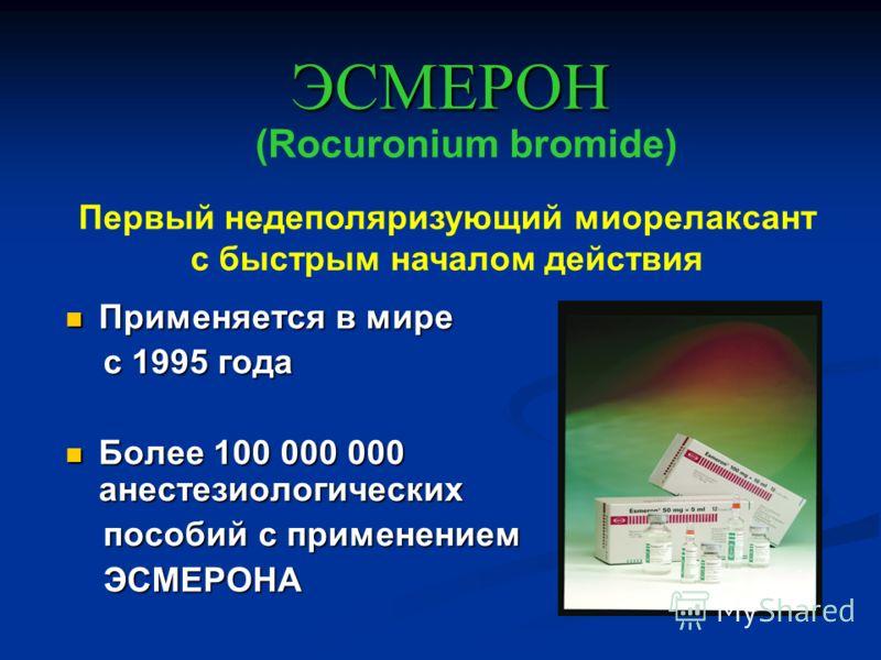 Применяется в мире Применяется в мире с 1995 года с 1995 года Более 100 000 000 анестезиологических Более 100 000 000 анестезиологических пособий с применением пособий с применением ЭСМЕРОНА ЭСМЕРОНА ЭСМЕРОН (Rocuronium bromide) Первый недеполяризующ