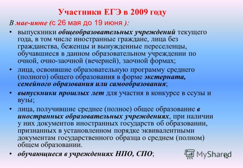 12 Участники ЕГЭ в 2009 году В мае-июне ( c 26 мая до 19 июня ): выпускники общеобразовательных учреждений текущего года, в том числе иностранные граждане, лица без гражданства, беженцы и вынужденные переселенцы, обучавшиеся в данном образовательном