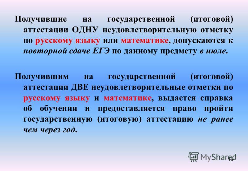15 Получившие на государственной (итоговой) аттестации ОДНУ неудовлетворительную отметку по русскому языку или математике, допускаются к повторной сдаче ЕГЭ по данному предмету в июле. Получившим на государственной (итоговой) аттестации ДВЕ неудовлет