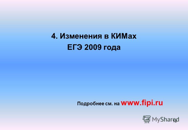 4. Изменения в КИМах ЕГЭ 2009 года Подробнее см. на www.fipi.ru 18