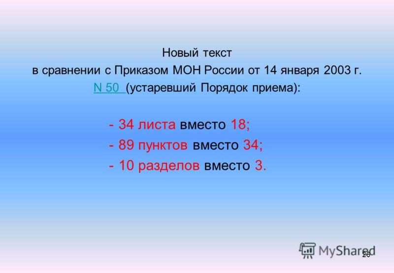 26 Новый текст в сравнении с Приказом МОН России от 14 января 2003 г. N 50 N 50 (устаревший Порядок приема): -34 листа вместо 18; -89 пунктов вместо 34; -10 разделов вместо 3.