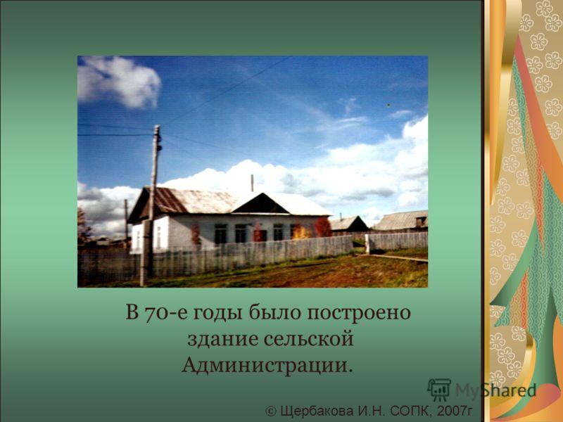 Щербакова И.Н. СОПК, 2007г В 70-е годы было построено здание сельской Администрации.