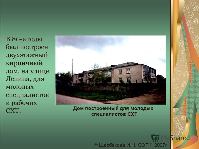 Щербакова И.Н. СОПК, 2007г Дом построенный для молодых специалистов СХТ В 80-е годы был построен двухэтажный кирпичный дом, на улице Ленина, для молодых специалистов и рабочих СХТ.