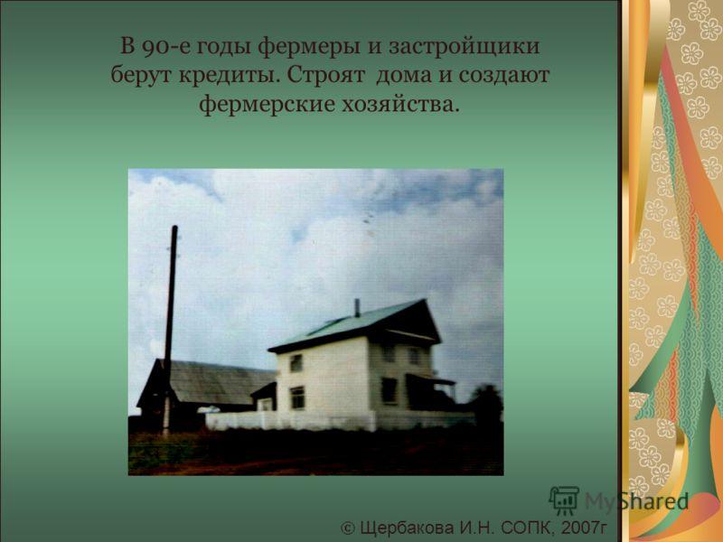 Щербакова И.Н. СОПК, 2007г В 90-е годы фермеры и застройщики берут кредиты. Строят дома и создают фермерские хозяйства.