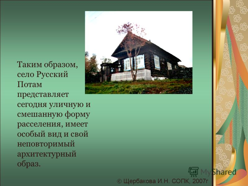 Щербакова И.Н. СОПК, 2007г Таким образом, село Русский Потам представляет сегодня уличную и смешанную форму расселения, имеет особый вид и свой неповторимый архитектурный образ.