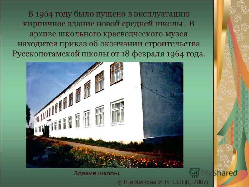 В 1964 году было пущено в эксплуатацию кирпичное здание новой средней школы. В архиве школьного краеведческого музея находится приказ об окончании строительства Русскопотамской школы от 18 февраля 1964 года. Щербакова И.Н. СОПК, 2007г Здание школы