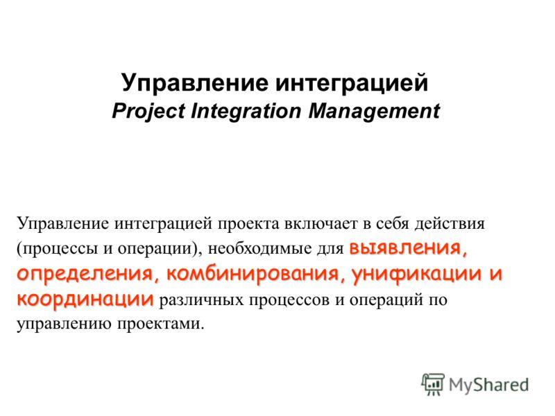 Управление интеграцией Project Integration Management выявления, определения, комбинирования, унификации и Управление интеграцией проекта включает в себя действия (процессы и операции), необходимые для выявления, определения, комбинирования, унификац