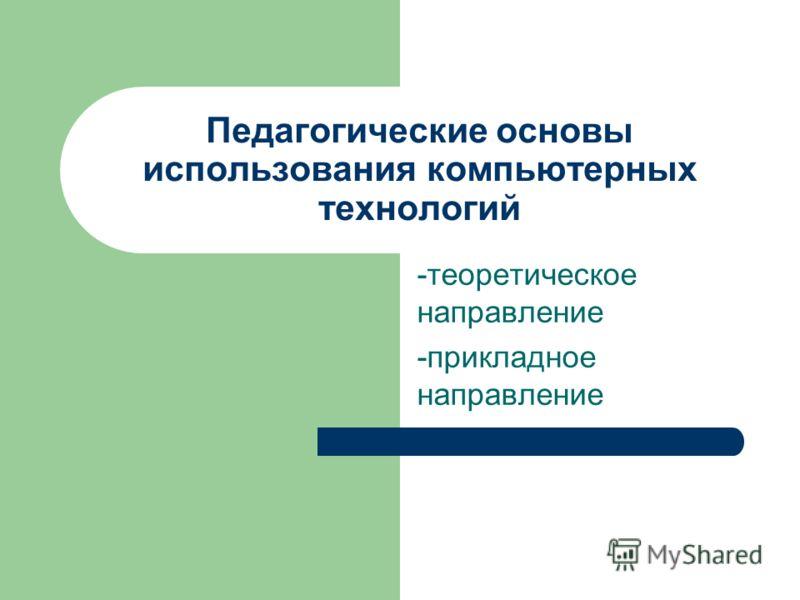 Педагогические основы использования компьютерных технологий -теоретическое направление -прикладное направление