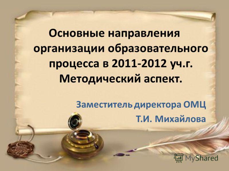 Основные направления организации образовательного процесса в 2011-2012 уч.г. Методический аспект. Заместитель директора ОМЦ Т.И. Михайлова