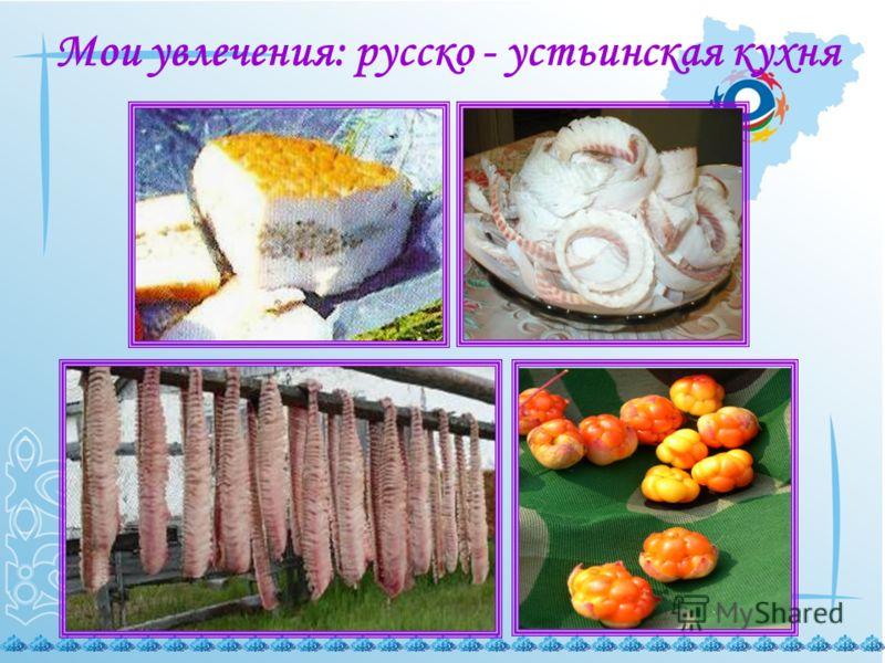 Мои увлечения: русско - устьинская кухня