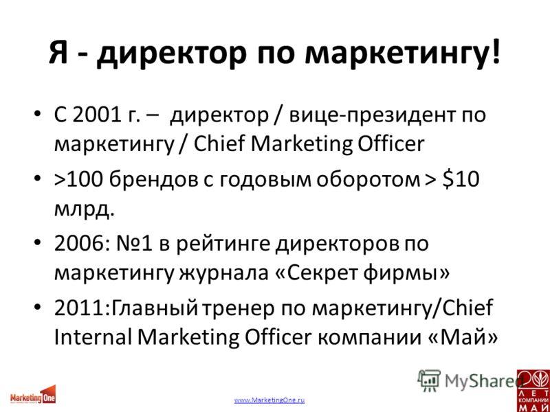 Я - директор по маркетингу! С 2001 г. – директор / вице-президент по маркетингу / Chief Marketing Officer >100 брендов с годовым оборотом > $10 млрд. 2006: 1 в рейтинге директоров по маркетингу журнала «Секрет фирмы» 2011:Главный тренер по маркетингу