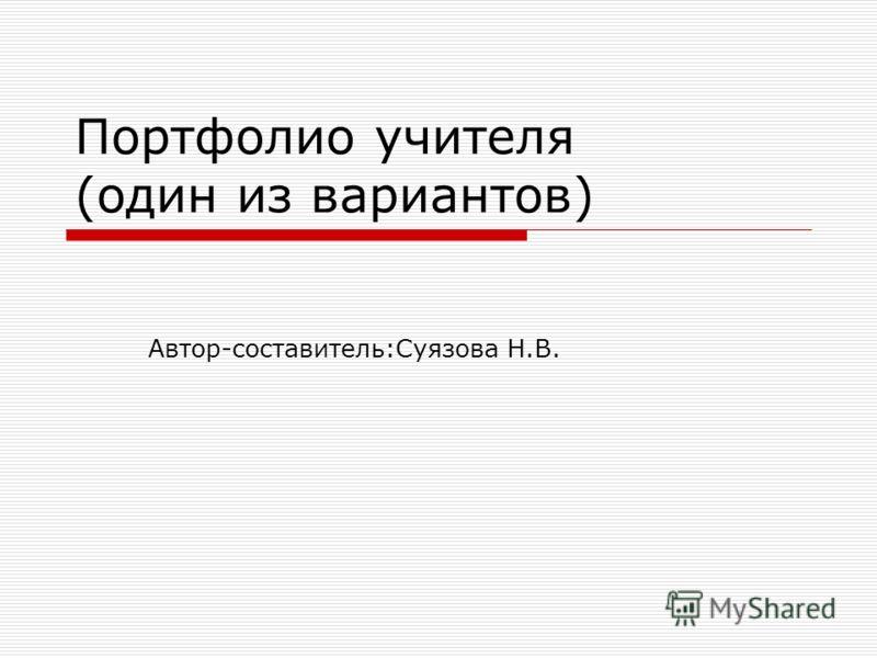 Портфолио учителя (один из вариантов) Автор-составитель:Суязова Н.В.