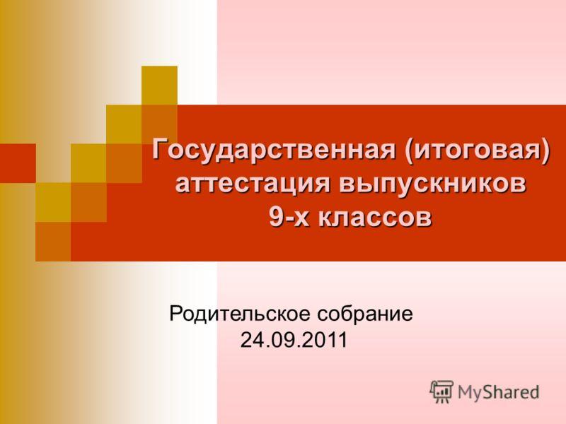 Государственная (итоговая) аттестация выпускников 9-х классов Родительское собрание 24.09.2011