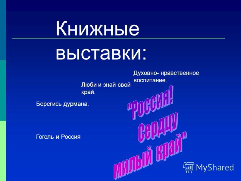 Книжные выставки: Берегись дурмана. Гоголь и Россия Духовно- нравственное воспитание. Люби и знай свой край.