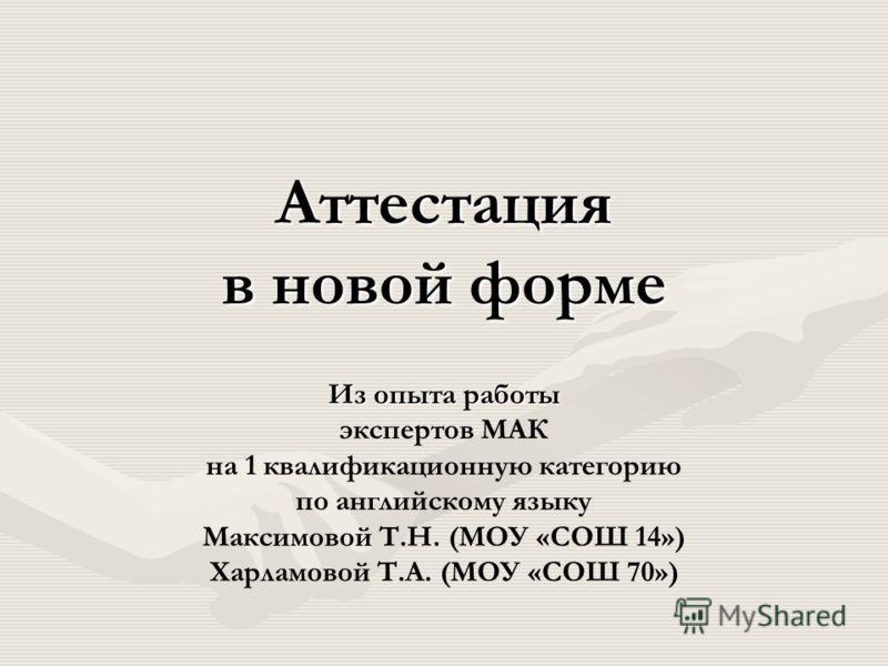 Аттестация в новой форме Из опыта работы экспертов МАК на 1 квалификационную категорию по английскому языку Максимовой Т.Н. (МОУ «СОШ 14») Харламовой Т.А. (МОУ «СОШ 70»)