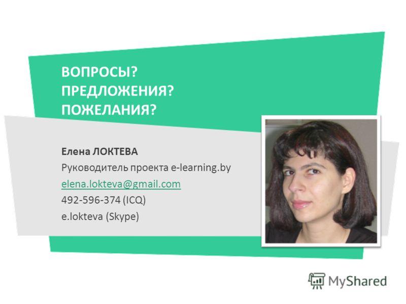 ВОПРОСЫ? ПРЕДЛОЖЕНИЯ? ПОЖЕЛАНИЯ? Елена ЛОКТЕВА Руководитель проекта e-learning.by elena.lokteva@gmail.com 492-596-374 (ICQ) e.lokteva (Skype)