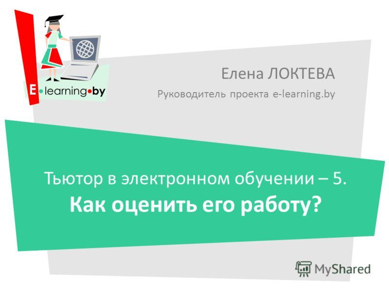 Елена ЛОКТЕВА Руководитель проекта e-learning.by Тьютор в электронном обучении – 5. Как оценить его работу?