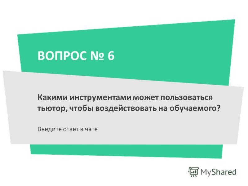 ВОПРОС 6 Какими инструментами может пользоваться тьютор, чтобы воздействовать на обучаемого? Введите ответ в чате