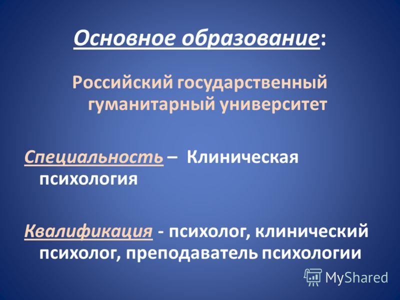 Основное образование: Российский государственный гуманитарный университет Специальность – Клиническая психология Квалификация - психолог, клинический психолог, преподаватель психологии