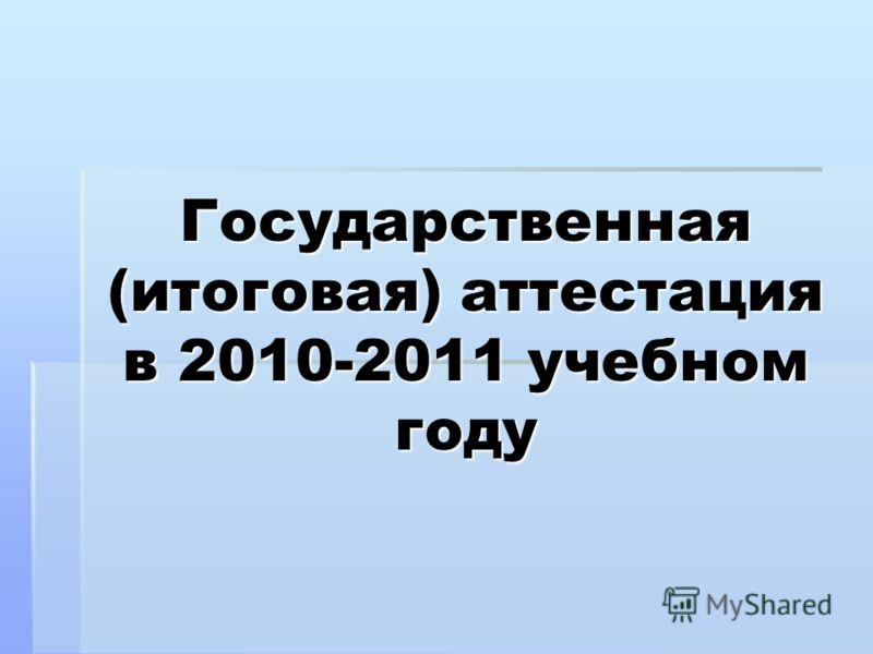 Государственная (итоговая) аттестация в 2010-2011 учебном году