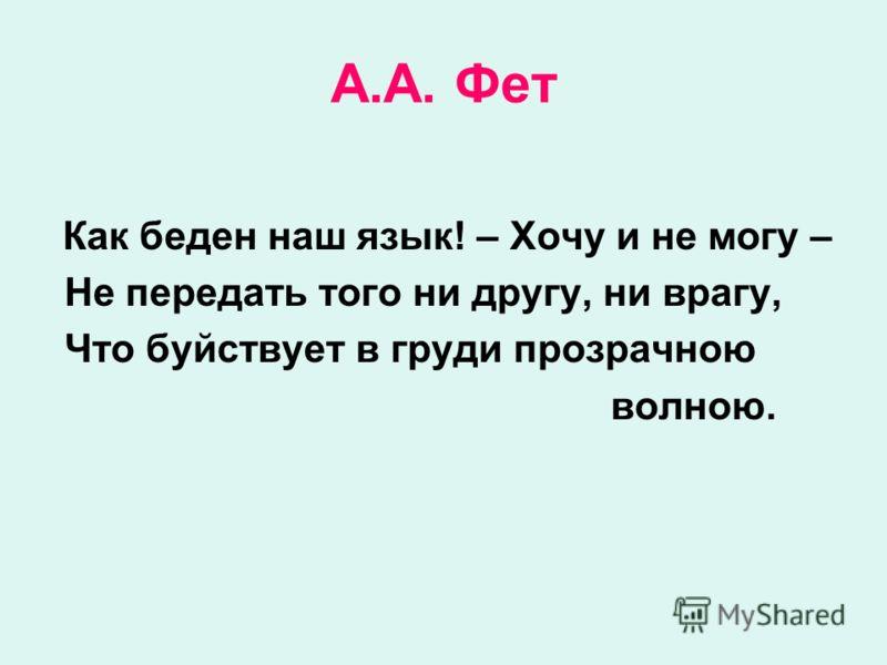 А.А. Фет Как беден наш язык! – Хочу и не могу – Не передать того ни другу, ни врагу, Что буйствует в груди прозрачною волною.