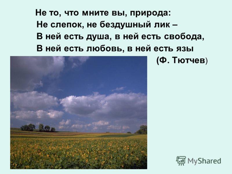 Не то, что мните вы, природа: Не слепок, не бездушный лик – В ней есть душа, в ней есть свобода, В ней есть любовь, в ней есть язы (Ф. Тютчев )