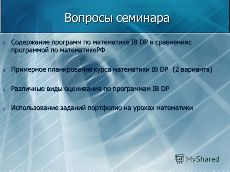Вопросы семинара o Содержание программ по математике IB DP в сравнениис программой по математикеРФ o Примерное планирование курса математики IB DP (2 варианта) o Различные виды оценивания по программам IB DP o Использование заданий портфолио на урока