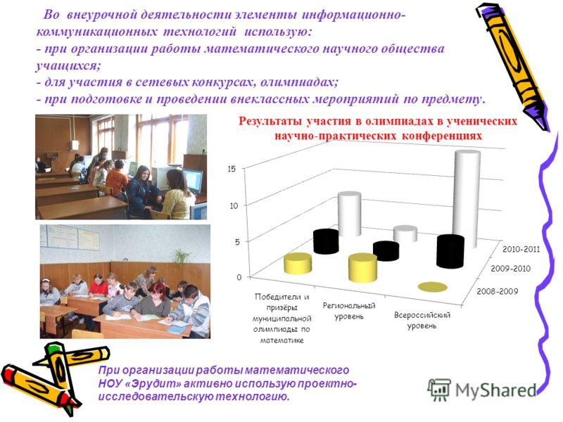 Во внеурочной деятельности элементы информационно- коммуникационных технологий использую: - при организации работы математического научного общества учащихся; - для участия в сетевых конкурсах, олимпиадах; - при подготовке и проведении внеклассных ме