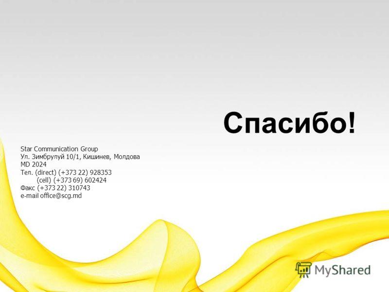 Спасибо! Star Communication Group Ул. Зимбрулуй 10/1, Кишинев, Молдова MD 2024 Тел. (direct) (+373 22) 928353 (cell) (+373 69) 602424 Факс (+373 22) 310743 e-mail office@scg.md