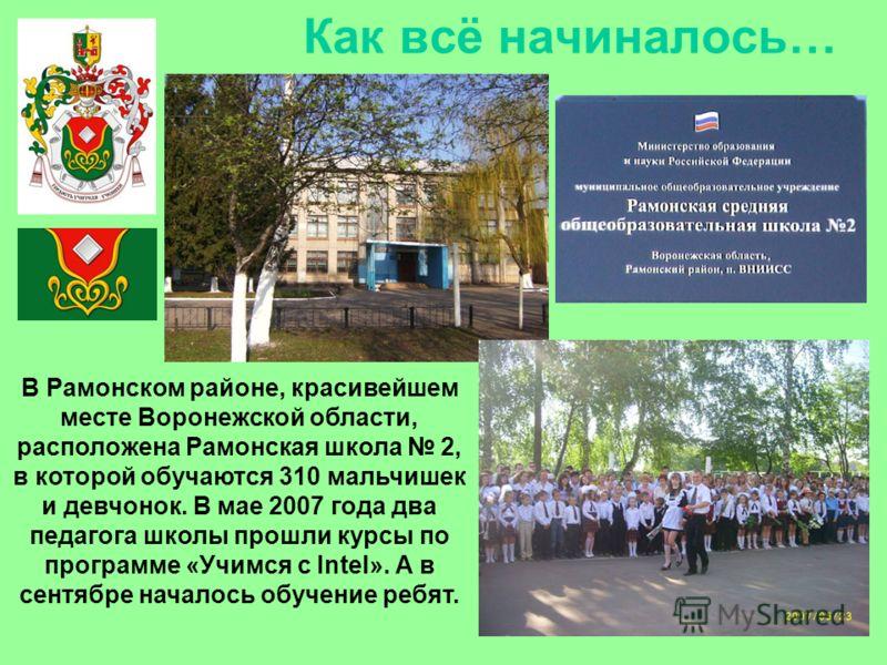 Как всё начиналось… В Рамонском районе, красивейшем месте Воронежской области, расположена Рамонская школа 2, в которой обучаются 310 мальчишек и девчонок. В мае 2007 года два педагога школы прошли курсы по программе «Учимся с Intel». А в сентябре на