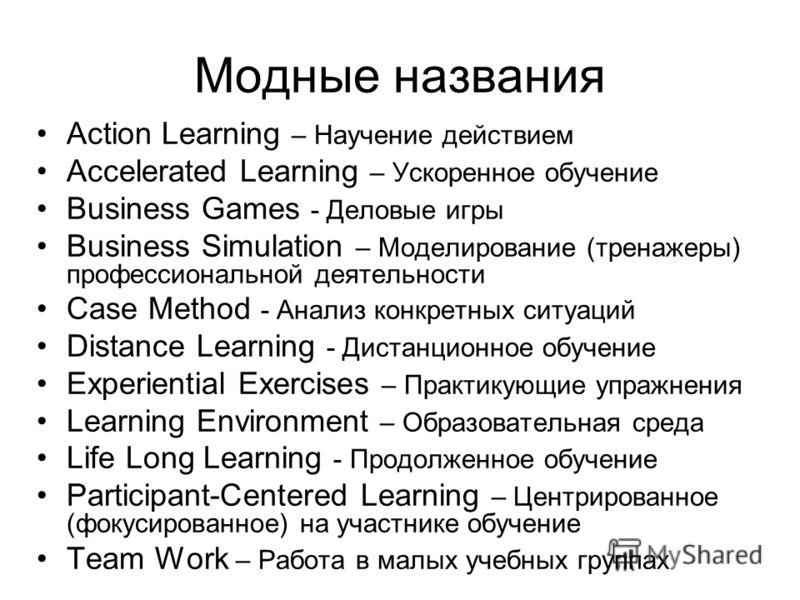 Модные названия Action Learning – Научение действием Accelerated Learning – Ускоренное обучение Business Games - Деловые игры Business Simulation – Моделирование (тренажеры) профессиональной деятельности Case Method - Анализ конкретных ситуаций Dista