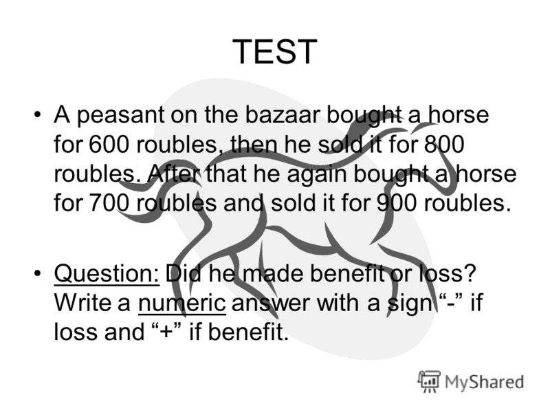 TEST A peasant on the bazaar bought a horse for 600 roubles, then he sold it for 800 roubles. After that he again bought a horse for 700 roubles and sold it for 900 roubles. Question: Did he made benefit or loss? Write a numeric answer with a sign -