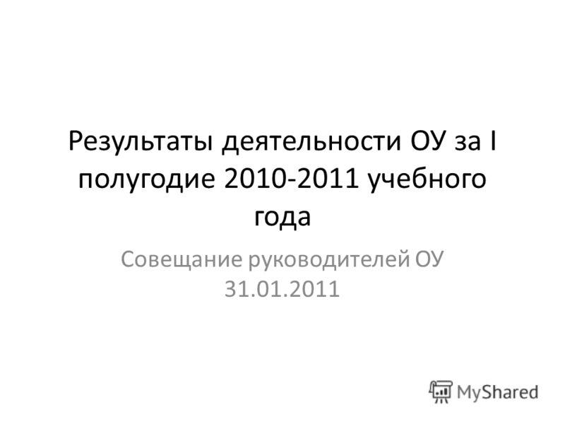Результаты деятельности ОУ за I полугодие 2010-2011 учебного года Совещание руководителей ОУ 31.01.2011