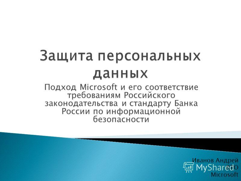 Подход Microsoft и его соответствие требованиям Российского законодательства и стандарту Банка России по информационной безопасности Иванов Андрей RTO Microsoft