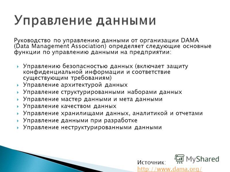 Руководство по управлению данными от организации DAMA (Data Management Association) определяет следующие основные функции по управлению данными на предприятии: Управлению безопасностью данных (включает защиту конфиденциальной информации и соответстви