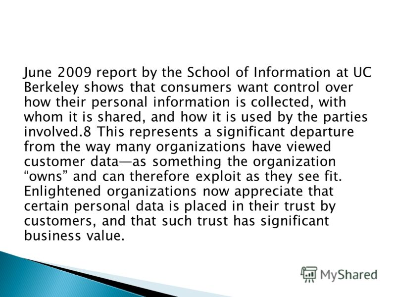 June 2009 report by the School of Information at UC Berkeley shows that consumers want control over how their personal information is collected, with whom it is shared, and how it is used by the parties involved.8 This represents a significant depart