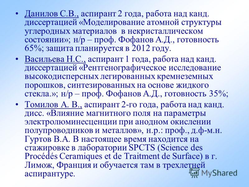 Данилов С.В., аспирант 2 года, работа над канд. диссертацией «Моделирование атомной структуры углеродных материалов в некристаллическом состоянии»; н/р – проф. Фофанов А.Д., готовность 65%; защита планируется в 2012 году. Васильева Н.С., аспирант 1 г