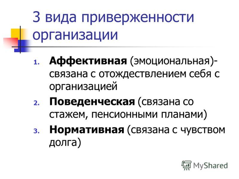 3 вида приверженности организации 1. Аффективная (эмоциональная)- связана с отождествлением себя с организацией 2. Поведенческая (связана со стажем, пенсионными планами) 3. Нормативная (связана с чувством долга)