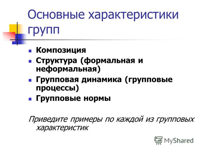Основные характеристики групп Композиция Структура (формальная и неформальная) Групповая динамика (групповые процессы) Групповые нормы Приведите примеры по каждой из групповых характеристик