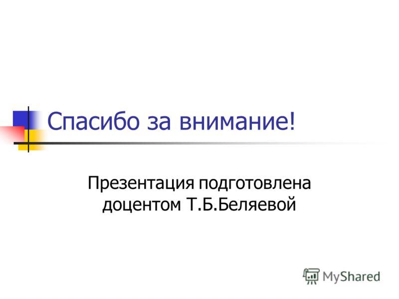 Спасибо за внимание! Презентация подготовлена доцентом Т.Б.Беляевой