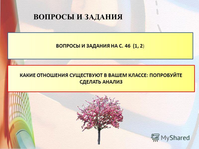 ВОПРОСЫ И ЗАДАНИЯ ВОПРОСЫ И ЗАДАНИЯ НА С. 46 (1, 2 ) КАКИЕ ОТНОШЕНИЯ СУЩЕСТВУЮТ В ВАШЕМ КЛАССЕ: ПОПРОБУЙТЕ СДЕЛАТЬ АНАЛИЗ