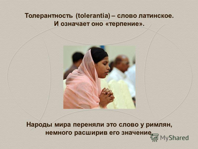 Толерантность (tolerantia) – слово латинское. И означает оно «терпение». Народы мира переняли это слово у римлян, немного расширив его значение.
