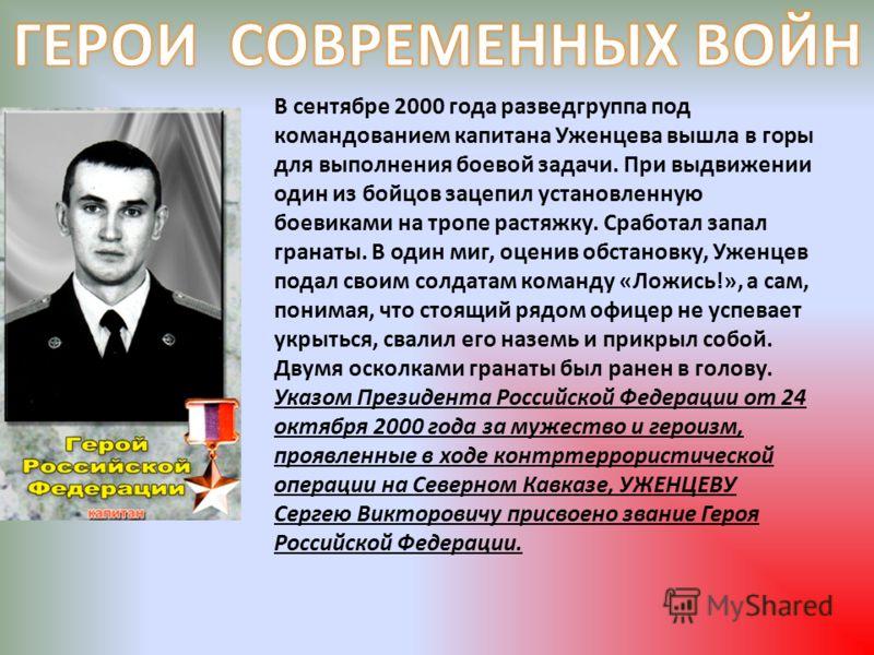 В сентябре 2000 года разведгруппа под командованием капитана Уженцева вышла в горы для выполнения боевой задачи. При выдвижении один из бойцов зацепил установленную боевиками на тропе растяжку. Сработал запал гранаты. В один миг, оценив обстановку, У